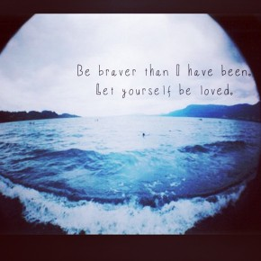 be braver than I have been; let yourself be loved